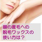 顔の産毛に脱毛ワックスシートは使用できる?使い方と注意点!