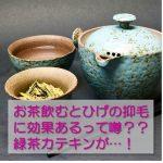 お茶飲むとひげの抑毛に効果あるって噂??緑茶カテキンが…!