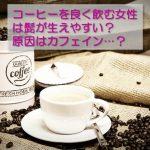 コーヒーを良く飲む女性は髭が生えやすい?原因はカフェイン…?